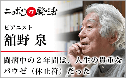ニッポンの終活 ピアニスト舘野 泉 闘病中の2年間は、人生の基調なパウゼ(休止符)だった